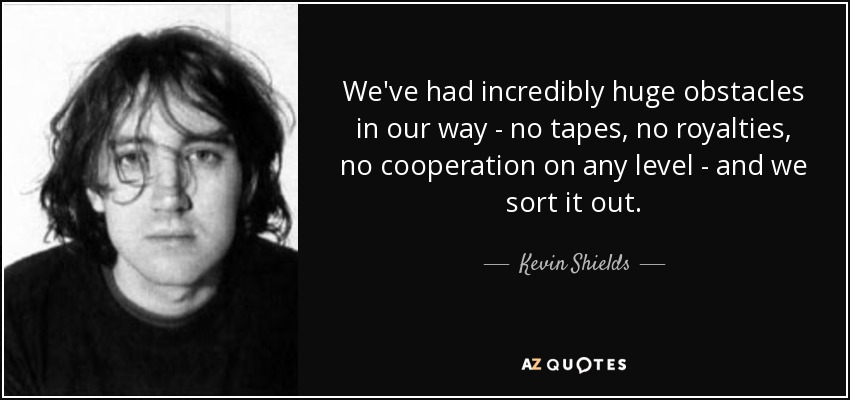 We've had incredibly huge obstacles in our way - no tapes, no royalties, no cooperation on any level - and we sort it out. - Kevin Shields
