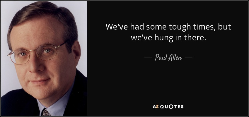We've had some tough times, but we've hung in there. - Paul Allen