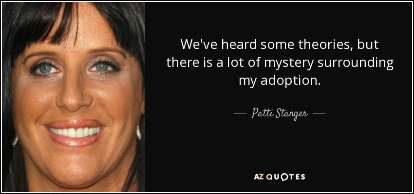 We've heard some theories, but there is a lot of mystery surrounding my adoption. - Patti Stanger