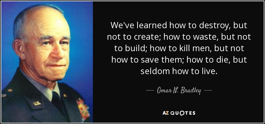 We've learned how to destroy, but not to create; how to waste, but not to build; how to kill men, but not how to save them; how to die, but seldom how to live. - Omar N. Bradley