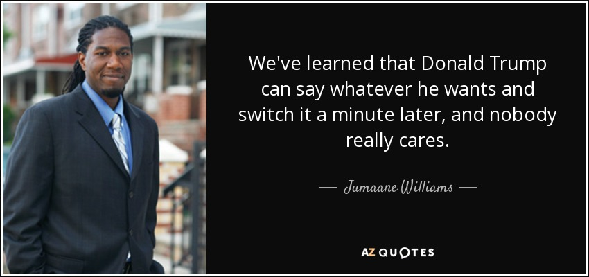 We've learned that Donald Trump can say whatever he wants and switch it a minute later, and nobody really cares. - Jumaane Williams