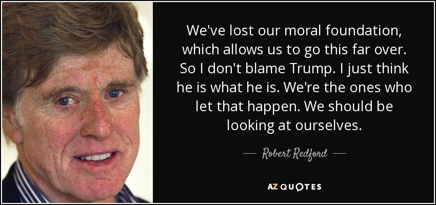 We've lost our moral foundation, which allows us to go this far over. So I don't blame Trump. I just think he is what he is. We're the ones who let that happen. We should be looking at ourselves. - Robert Redford
