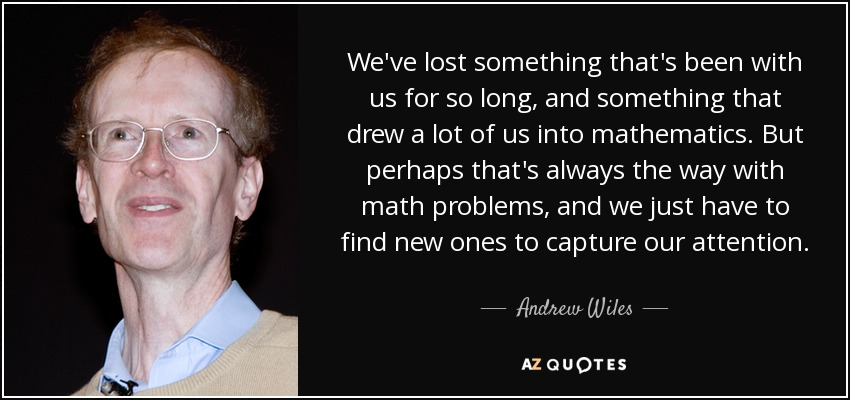 We've lost something that's been with us for so long, and something that drew a lot of us into mathematics. But perhaps that's always the way with math problems, and we just have to find new ones to capture our attention. - Andrew Wiles