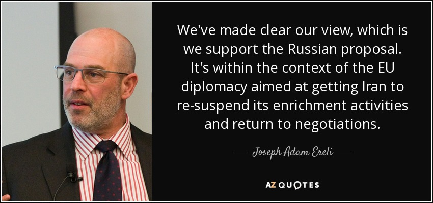 We've made clear our view, which is we support the Russian proposal. It's within the context of the EU diplomacy aimed at getting Iran to re-suspend its enrichment activities and return to negotiations. - Joseph Adam Ereli