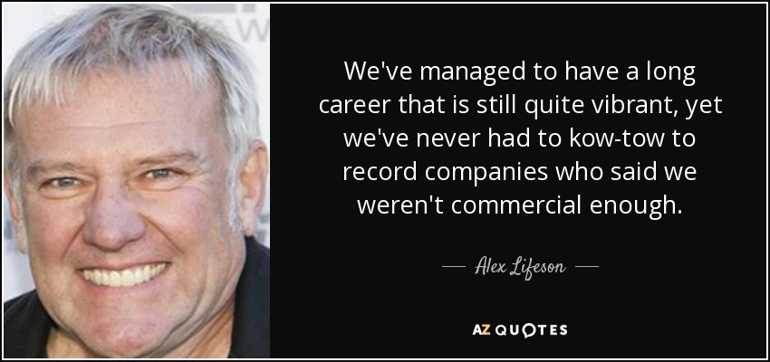 We've managed to have a long career that is still quite vibrant, yet we've never had to kow-tow to record companies who said we weren't commercial enough. - Alex Lifeson