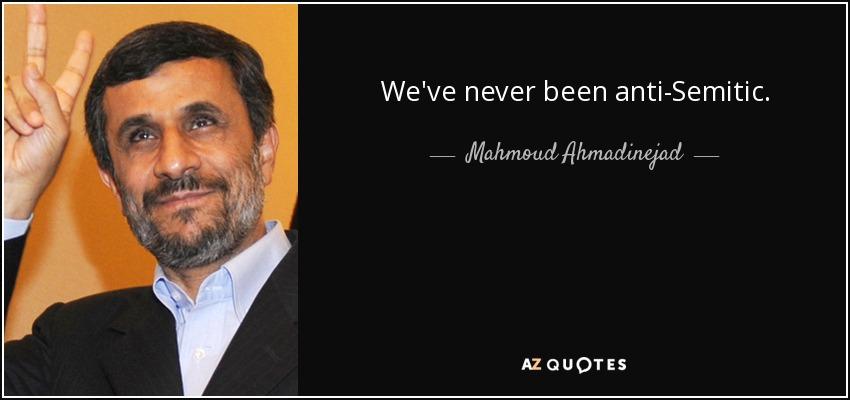 We've never been anti-Semitic. - Mahmoud Ahmadinejad