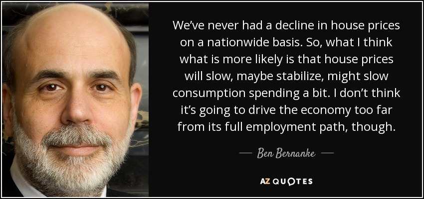We've never had a decline in house prices on a nationwide basis. So, what I think what is more likely is that house prices will slow, maybe stabilize, might slow consumption spending a bit. I don't think it's going to drive the economy too far from its full employment path, though. - Ben Bernanke