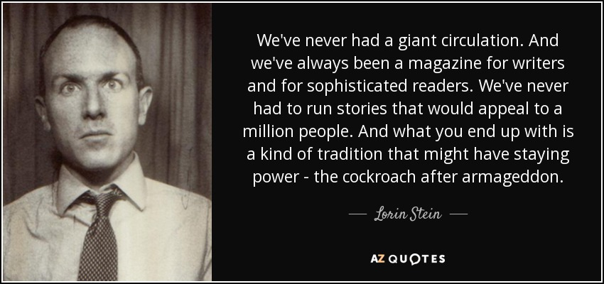 We've never had a giant circulation. And we've always been a magazine for writers and for sophisticated readers. We've never had to run stories that would appeal to a million people. And what you end up with is a kind of tradition that might have staying power - the cockroach after armageddon. - Lorin Stein