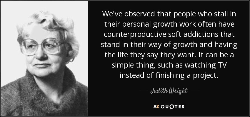 We've observed that people who stall in their personal growth work often have counterproductive soft addictions that stand in their way of growth and having the life they say they want. It can be a simple thing, such as watching TV instead of finishing a project. - Judith Wright