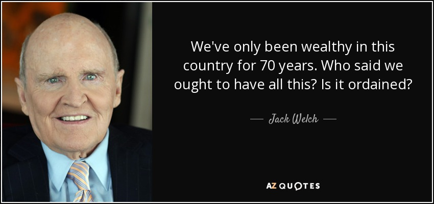 We've only been wealthy in this country for 70 years. Who said we ought to have all this? Is it ordained? - Jack Welch
