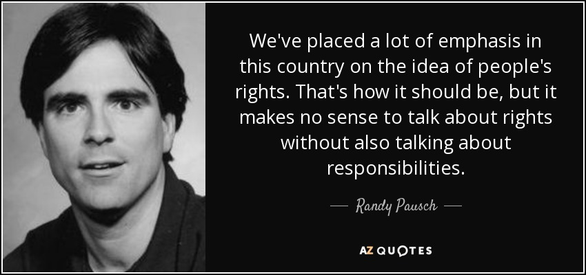 We've placed a lot of emphasis in this country on the idea of people's rights. That's how it should be, but it makes no sense to talk about rights without also talking about responsibilities. - Randy Pausch