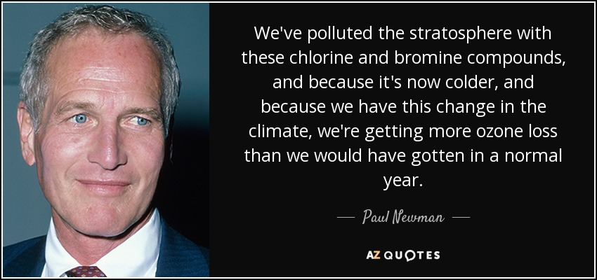 We've polluted the stratosphere with these chlorine and bromine compounds, and because it's now colder, and because we have this change in the climate, we're getting more ozone loss than we would have gotten in a normal year. - Paul Newman