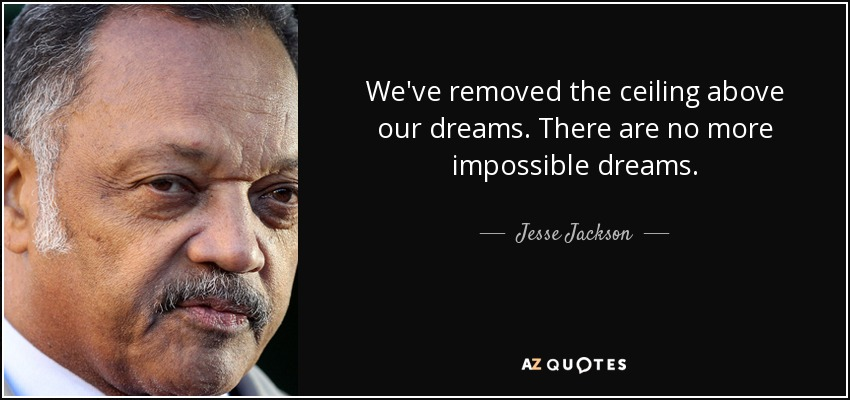 We've removed the ceiling above our dreams. There are no more impossible dreams. - Jesse Jackson