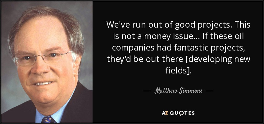 We've run out of good projects. This is not a money issue... If these oil companies had fantastic projects, they'd be out there [developing new fields]. - Matthew Simmons