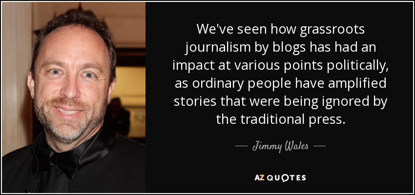We've seen how grassroots journalism by blogs has had an impact at various points politically, as ordinary people have amplified stories that were being ignored by the traditional press. - Jimmy Wales