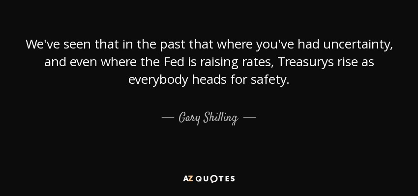 We've seen that in the past that where you've had uncertainty, and even where the Fed is raising rates, Treasurys rise as everybody heads for safety. - Gary Shilling