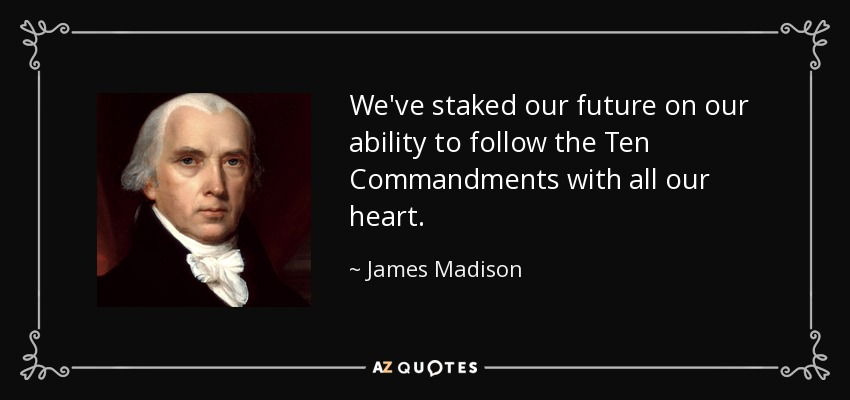 We've staked our future on our ability to follow the Ten Commandments with all our heart. - James Madison