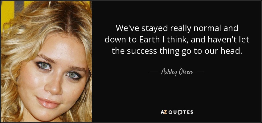 We've stayed really normal and down to Earth I think, and haven't let the success thing go to our head. - Ashley Olsen