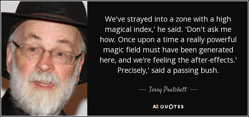 We've strayed into a zone with a high magical index,' he said. 'Don't ask me how. Once upon a time a really powerful magic field must have been generated here, and we're feeling the after-effects.' Precisely,' said a passing bush. - Terry Pratchett
