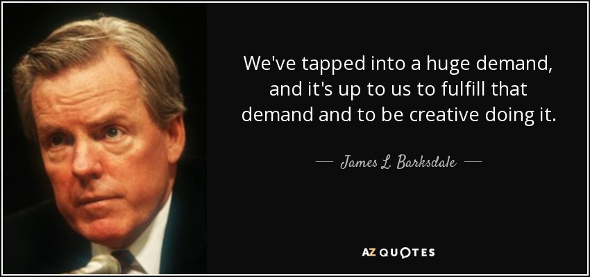 We've tapped into a huge demand, and it's up to us to fulfill that demand and to be creative doing it. - James L. Barksdale