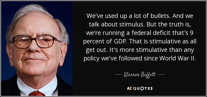 We've used up a lot of bullets. And we talk about stimulus. But the truth is, we're running a federal deficit that's 9 percent of GDP. That is stimulative as all get out. It's more stimulative than any policy we've followed since World War II. - Warren Buffett