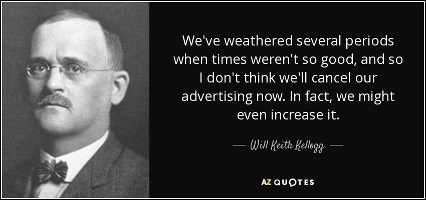 We've weathered several periods when times weren't so good, and so I don't think we'll cancel our advertising now. In fact, we might even increase it. - Will Keith Kellogg