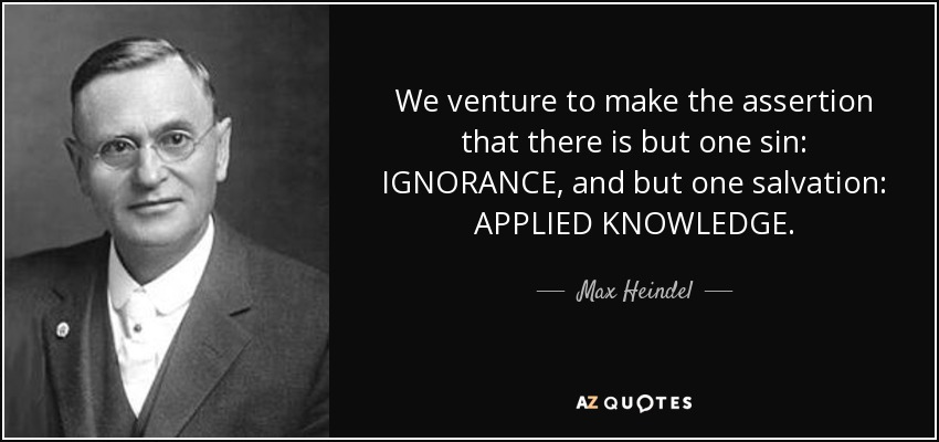 We venture to make the assertion that there is but one sin: IGNORANCE, and but one salvation: APPLIED KNOWLEDGE. - Max Heindel