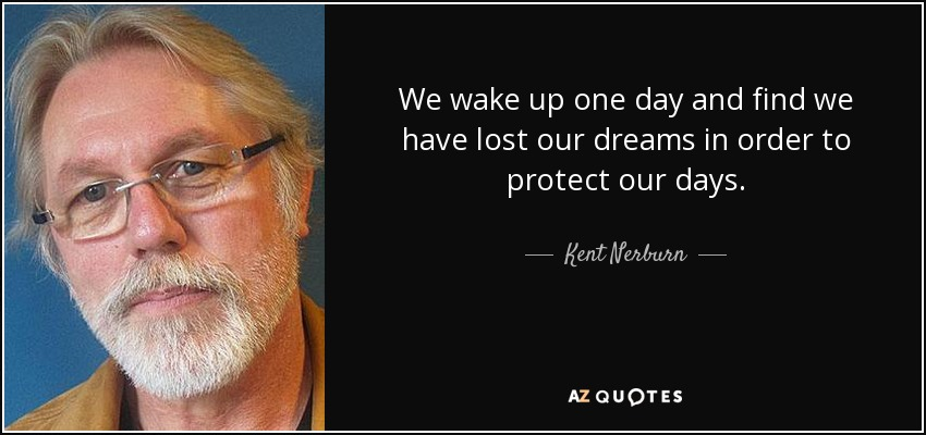 We wake up one day and find we have lost our dreams in order to protect our days. - Kent Nerburn