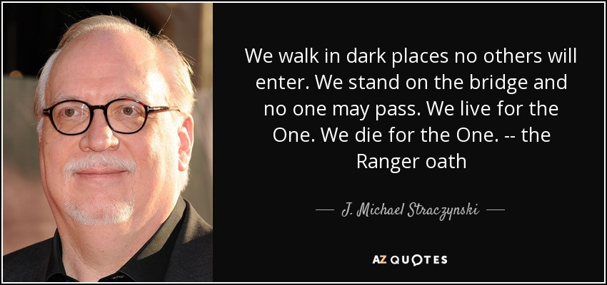 We walk in dark places no others will enter. We stand on the bridge and no one may pass. We live for the One. We die for the One. -- the Ranger oath - J. Michael Straczynski