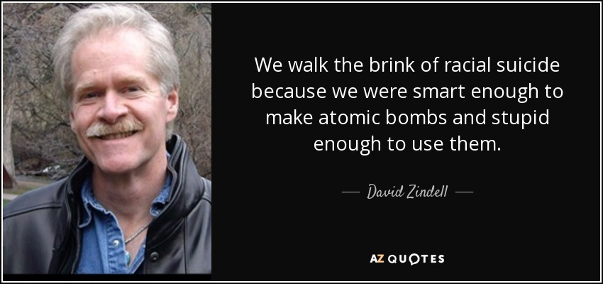 We walk the brink of racial suicide because we were smart enough to make atomic bombs and stupid enough to use them. - David Zindell