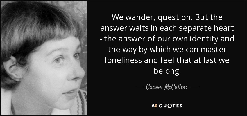 We wander, question. But the answer waits in each separate heart - the answer of our own identity and the way by which we can master loneliness and feel that at last we belong. - Carson McCullers