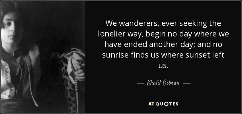 We wanderers, ever seeking the lonelier way, begin no day where we have ended another day; and no sunrise finds us where sunset left us. - Khalil Gibran