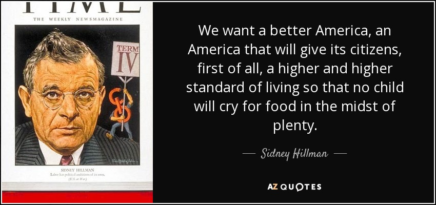 We want a better America, an America that will give its citizens, first of all, a higher and higher standard of living so that no child will cry for food in the midst of plenty. - Sidney Hillman