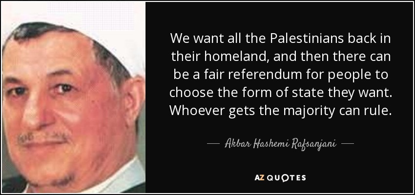We want all the Palestinians back in their homeland, and then there can be a fair referendum for people to choose the form of state they want. Whoever gets the majority can rule. - Akbar Hashemi Rafsanjani
