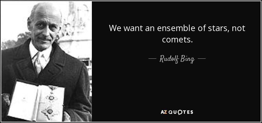 We want an ensemble of stars, not comets. - Rudolf Bing
