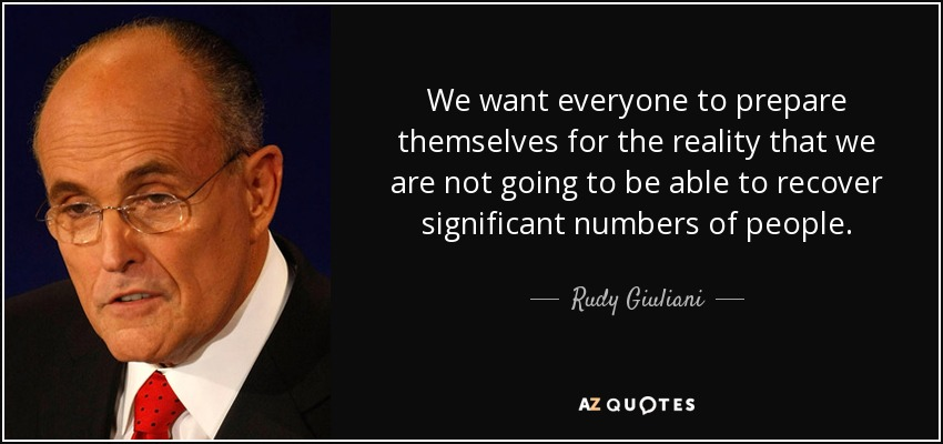 We want everyone to prepare themselves for the reality that we are not going to be able to recover significant numbers of people. - Rudy Giuliani