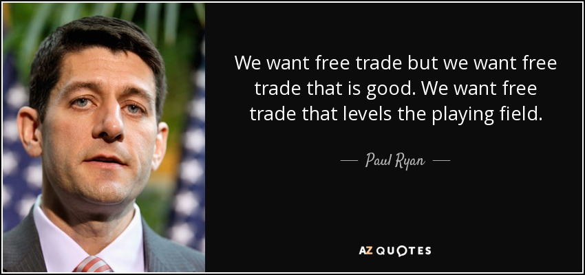 We want free trade but we want free trade that is good. We want free trade that levels the playing field. - Paul Ryan