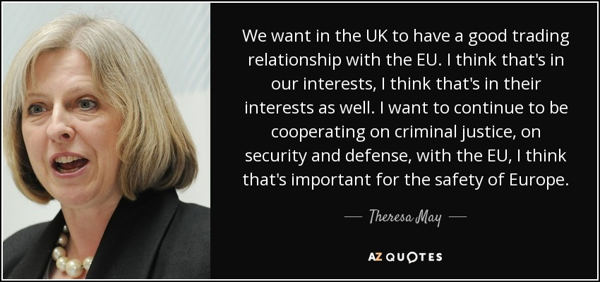 We want in the UK to have a good trading relationship with the EU. I think that's in our interests, I think that's in their interests as well. I want to continue to be cooperating on criminal justice, on security and defense, with the EU, I think that's important for the safety of Europe. - Theresa May