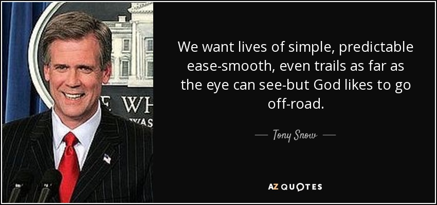 We want lives of simple, predictable ease-smooth, even trails as far as the eye can see-but God likes to go off-road. - Tony Snow