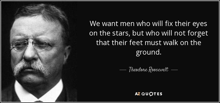 We want men who will fix their eyes on the stars, but who will not forget that their feet must walk on the ground. - Theodore Roosevelt