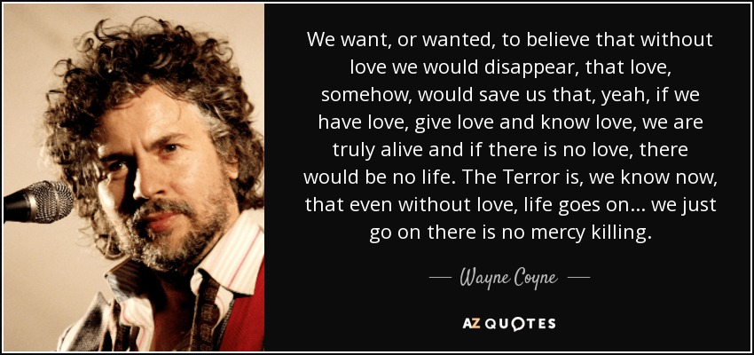 We want, or wanted, to believe that without love we would disappear, that love, somehow, would save us that, yeah, if we have love, give love and know love, we are truly alive and if there is no love, there would be no life. The Terror is, we know now, that even without love, life goes on... we just go on there is no mercy killing. - Wayne Coyne