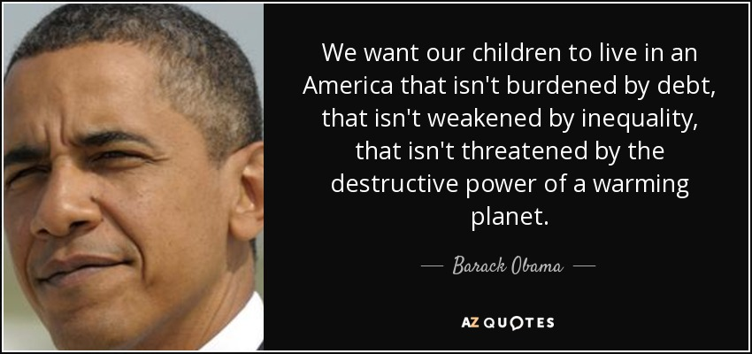 We want our children to live in an America that isn't burdened by debt, that isn't weakened by inequality, that isn't threatened by the destructive power of a warming planet. - Barack Obama
