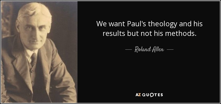 We want Paul's theology and his results but not his methods. - Roland Allen