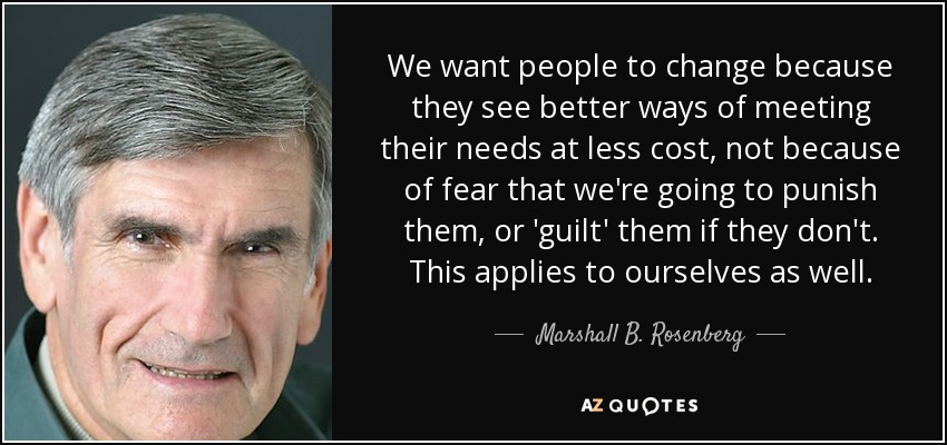 We want people to change because they see better ways of meeting their needs at less cost, not because of fear that we're going to punish them, or 'guilt' them if they don't. This applies to ourselves as well. - Marshall B. Rosenberg