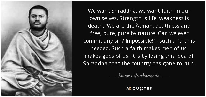 We want Shraddhâ, we want faith in our own selves. Strength is life, weakness is death. 'We are the Âtman, deathless and free; pure, pure by nature. Can we ever commit any sin? Impossible!' - such a faith is needed. Such a faith makes men of us, makes gods of us. It is by losing this idea of Shraddha that the country has gone to ruin. - Swami Vivekananda