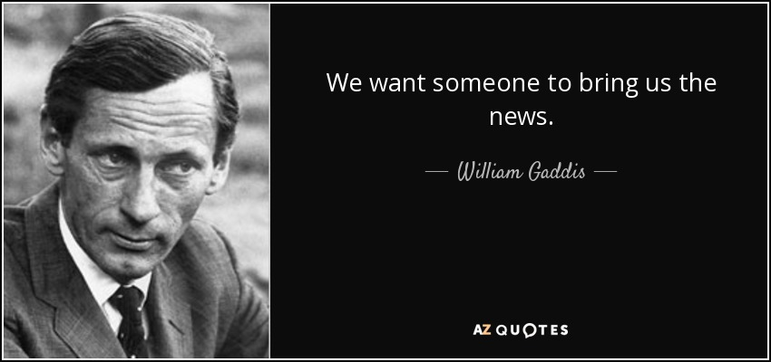 We want someone to bring us the news. - William Gaddis