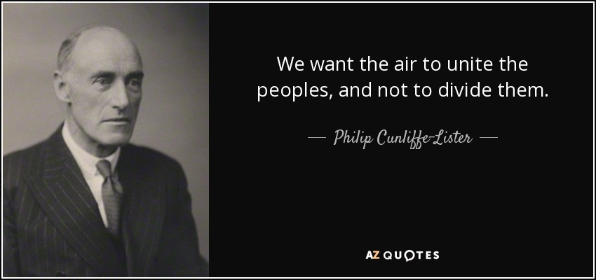 We want the air to unite the peoples, and not to divide them. - Philip Cunliffe-Lister, 1st Earl of Swinton