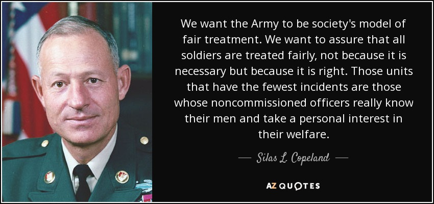 We want the Army to be society's model of fair treatment. We want to assure that all soldiers are treated fairly, not because it is necessary but because it is right. Those units that have the fewest incidents are those whose noncommissioned officers really know their men and take a personal interest in their welfare. - Silas L. Copeland