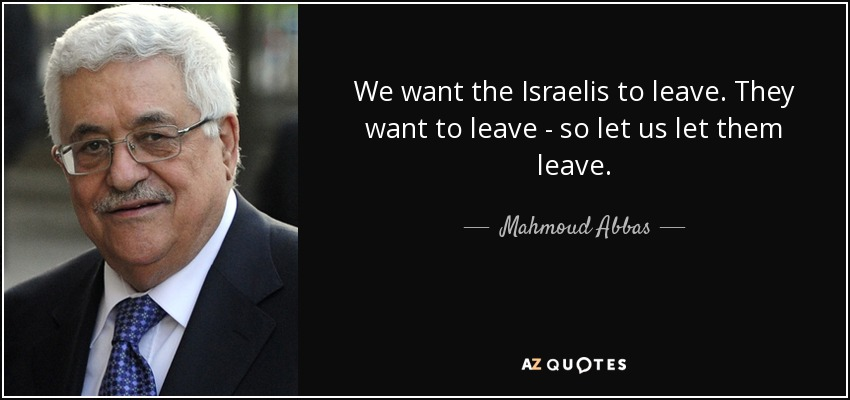 We want the Israelis to leave. They want to leave - so let us let them leave. - Mahmoud Abbas