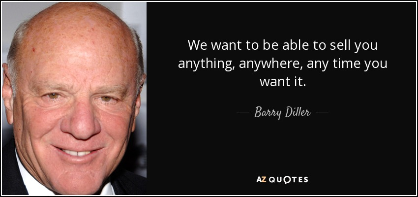 We want to be able to sell you anything, anywhere, any time you want it. - Barry Diller